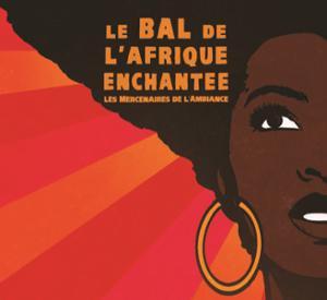 LE BAL DE L'AFRIQUE ENCHANTÉE : DERNIER APPEL !