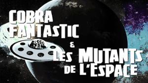 Cobra Fantastic & Les Mutants de L'Espace à L'ALG