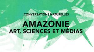 CONVERSATIONS NATURELLES #1 AMAZONIE : ARTS, SCIENCES ET MEDIAS